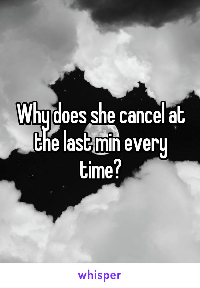 Why does she cancel at the last min every time?