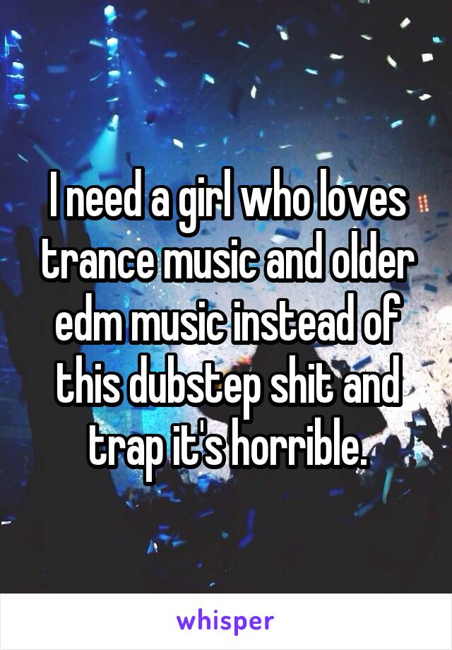 I need a girl who loves trance music and older edm music instead of this dubstep shit and trap it's horrible.