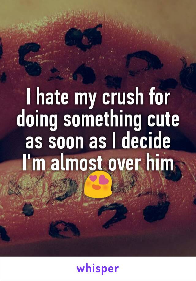 I hate my crush for doing something cute as soon as I decide I'm almost over him😍