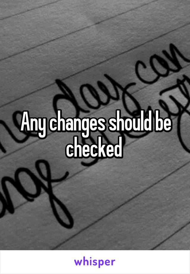 Any changes should be checked