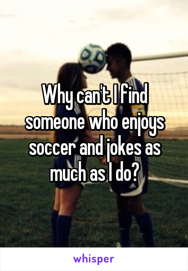 Why can't I find someone who enjoys soccer and jokes as much as I do?