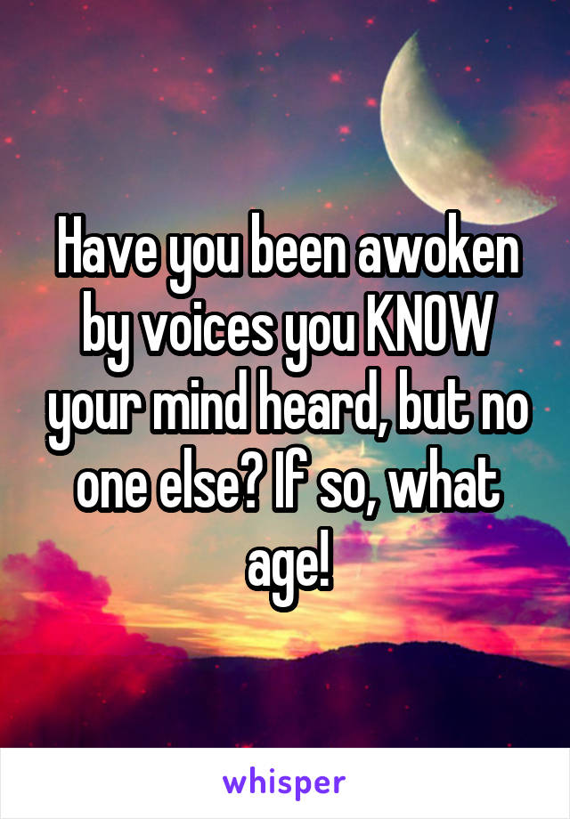 Have you been awoken by voices you KNOW your mind heard, but no one else? If so, what age!
