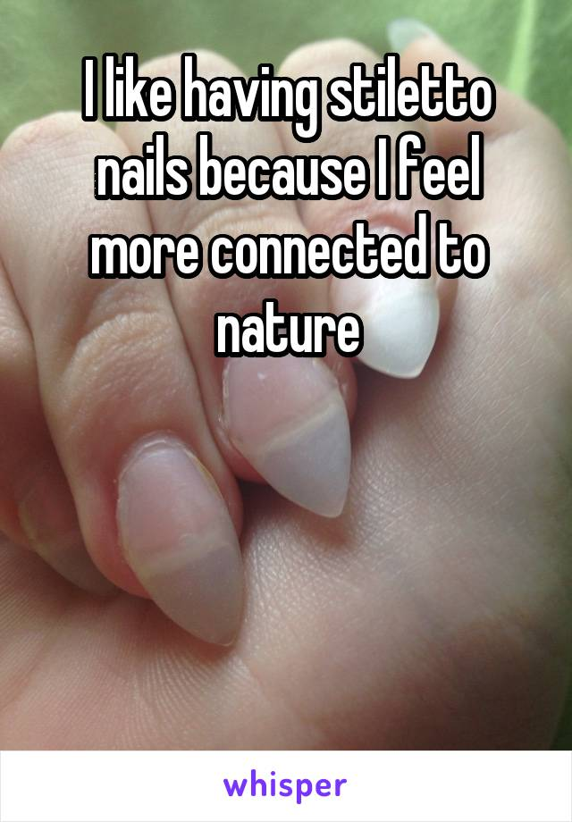 I like having stiletto nails because I feel more connected to nature
