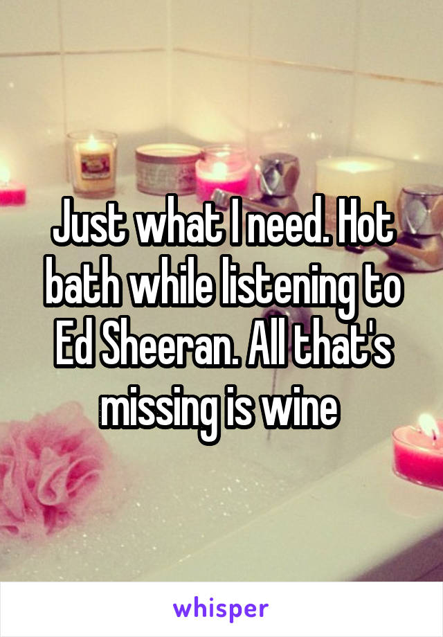 Just what I need. Hot bath while listening to Ed Sheeran. All that's missing is wine