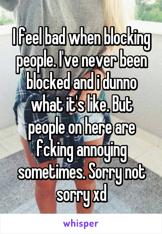I feel bad when blocking people. I've never been blocked and i dunno what it's like. But people on here are fcking annoying sometimes. Sorry not sorry xd