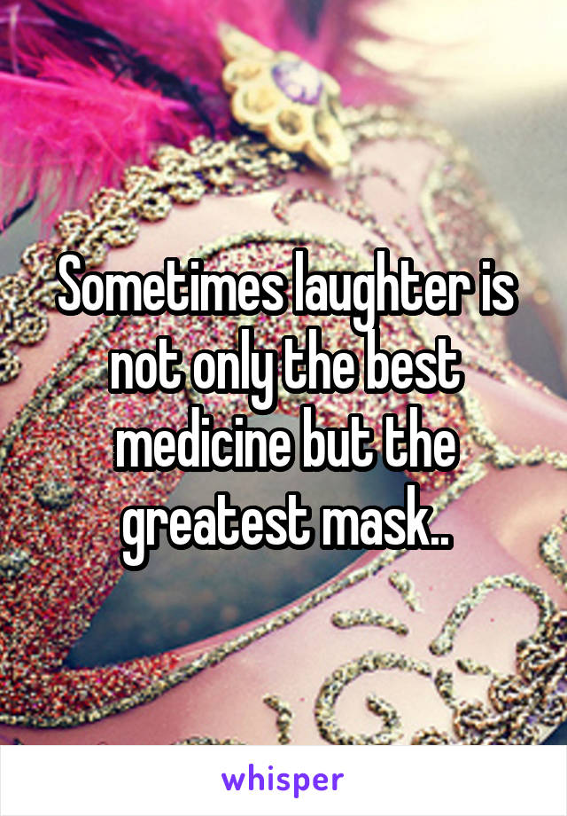 Sometimes laughter is not only the best medicine but the greatest mask..