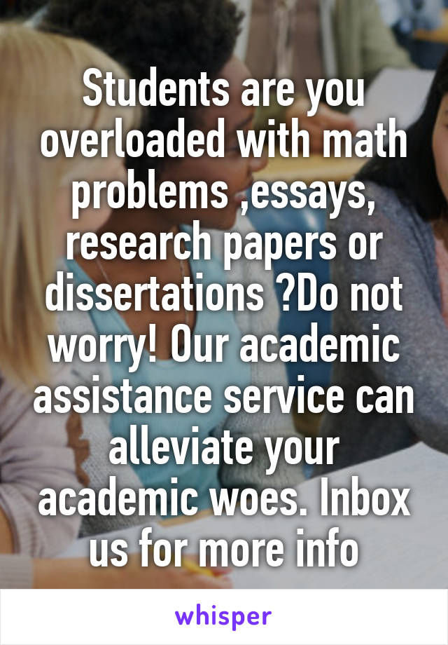 Students are you overloaded with math problems ,essays, research papers or dissertations ?Do not worry! Our academic assistance service can alleviate your academic woes. Inbox us for more info