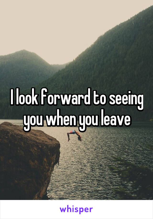 I look forward to seeing you when you leave