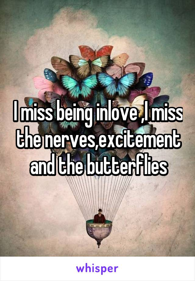I miss being inlove ,I miss the nerves,excitement and the butterflies