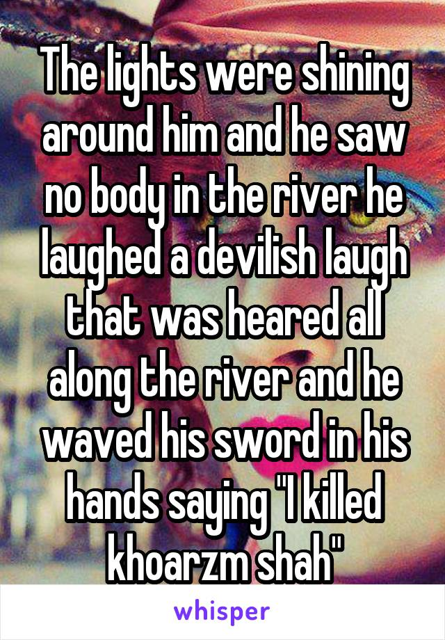 """The lights were shining around him and he saw no body in the river he laughed a devilish laugh that was heared all along the river and he waved his sword in his hands saying """"I killed khoarzm shah"""""""