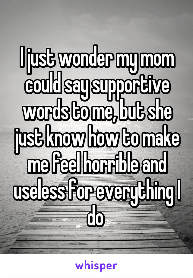 I just wonder my mom could say supportive words to me, but she just know how to make me feel horrible and useless for everything I do