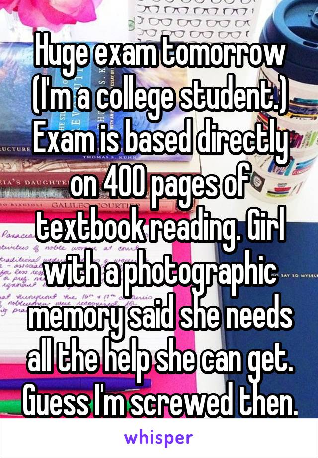 Huge exam tomorrow (I'm a college student.) Exam is based directly on 400 pages of textbook reading. Girl with a photographic memory said she needs all the help she can get. Guess I'm screwed then.