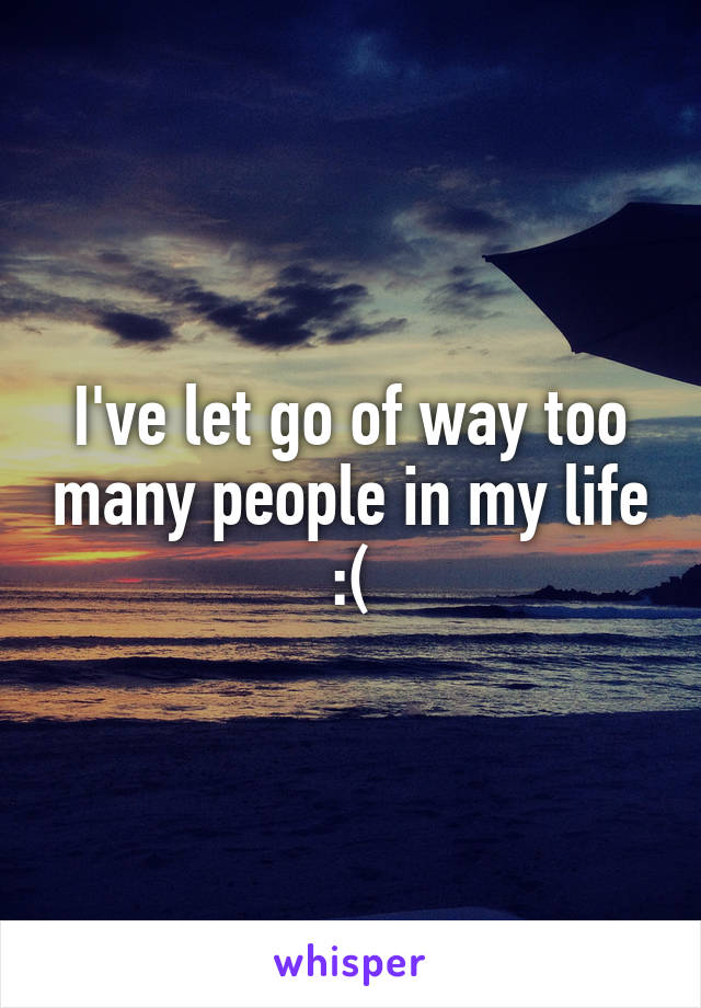 I've let go of way too many people in my life :(