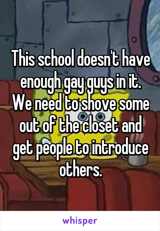 This school doesn't have enough gay guys in it. We need to shove some out of the closet and get people to introduce others.
