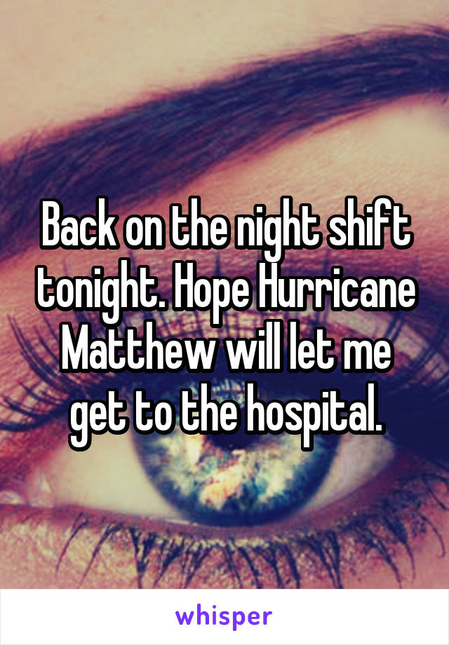 Back on the night shift tonight. Hope Hurricane Matthew will let me get to the hospital.
