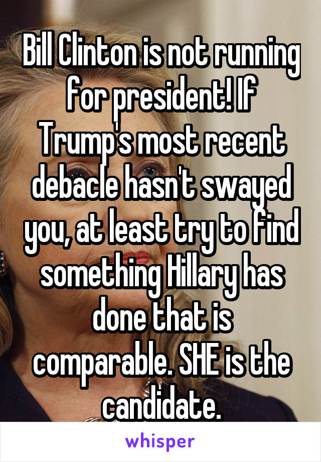 Bill Clinton is not running for president! If Trump's most recent debacle hasn't swayed you, at least try to find something Hillary has done that is comparable. SHE is the candidate.