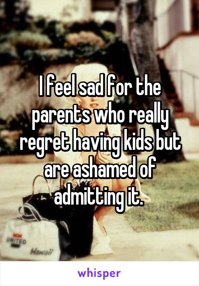 I feel sad for the parents who really regret having kids but are ashamed of admitting it.