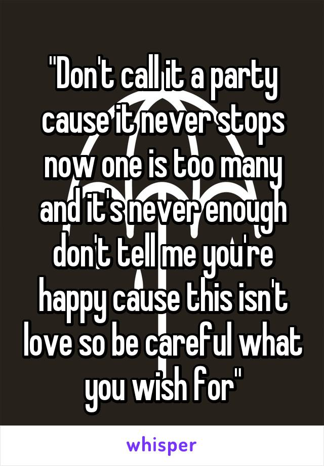 """""""Don't call it a party cause it never stops now one is too many and it's never enough don't tell me you're happy cause this isn't love so be careful what you wish for"""""""