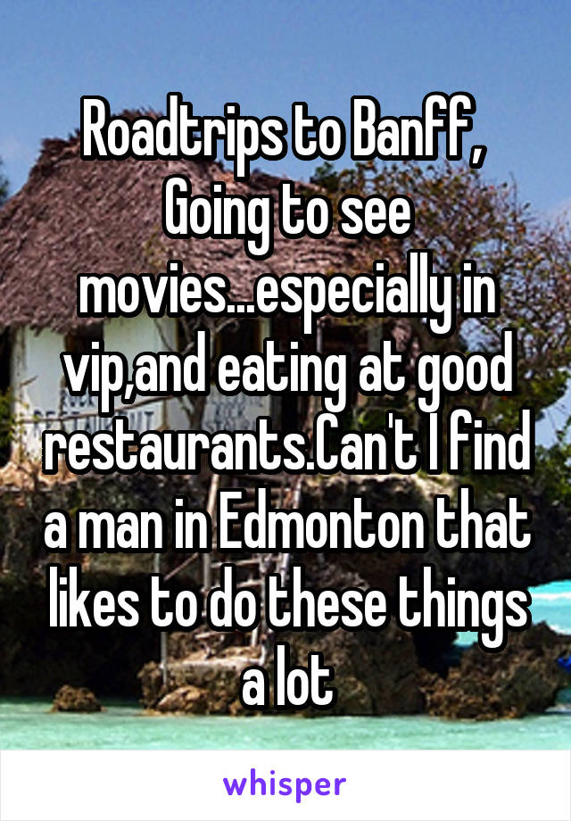 Roadtrips to Banff,  Going to see movies...especially in vip,and eating at good restaurants.Can't I find a man in Edmonton that likes to do these things a lot