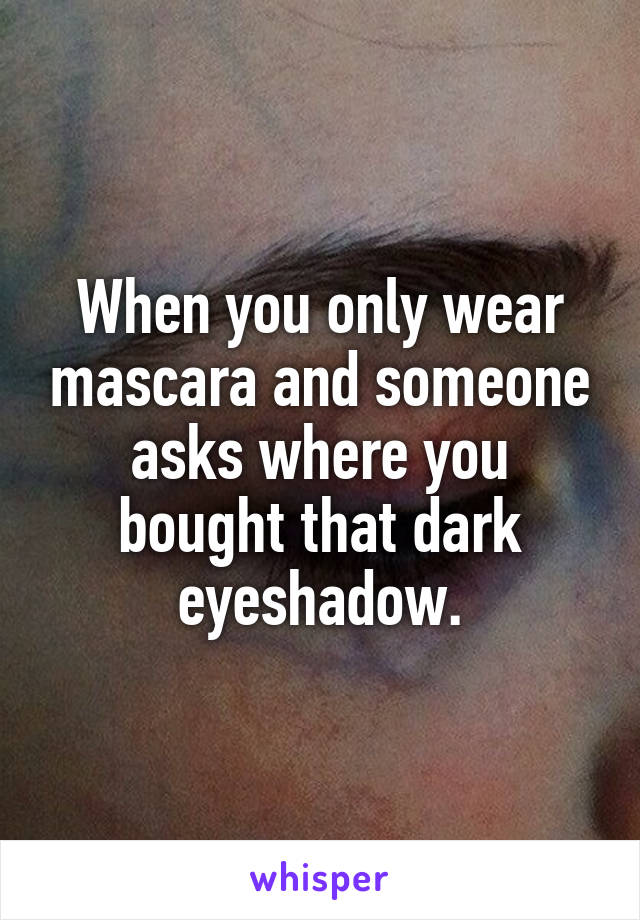 When you only wear mascara and someone asks where you bought that dark eyeshadow.