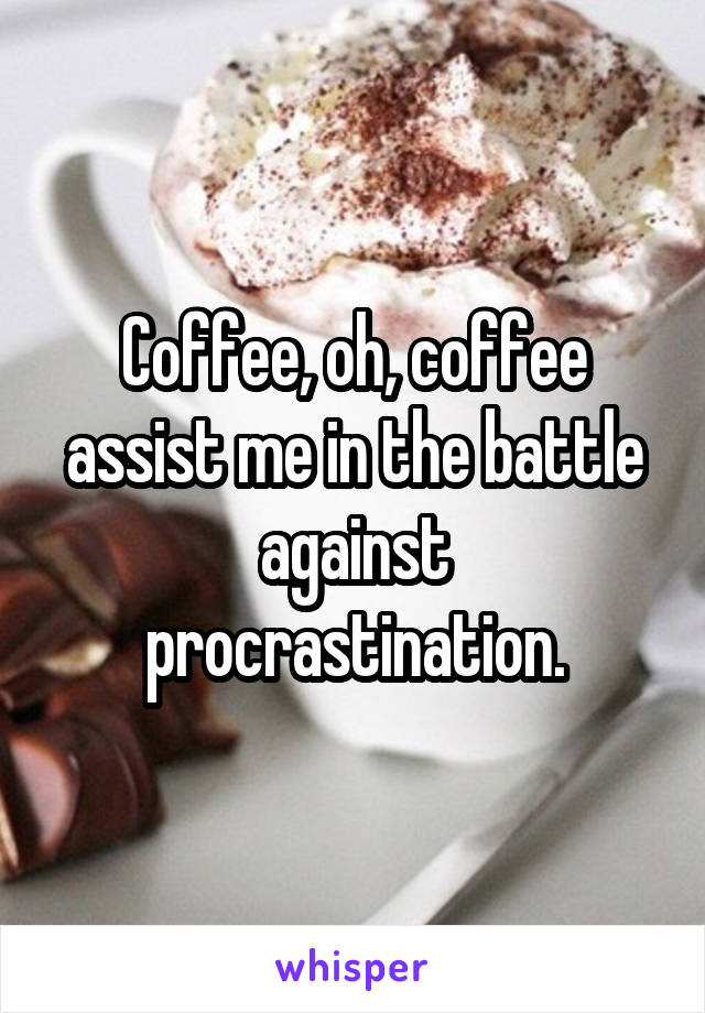 Coffee, oh, coffee assist me in the battle against procrastination.