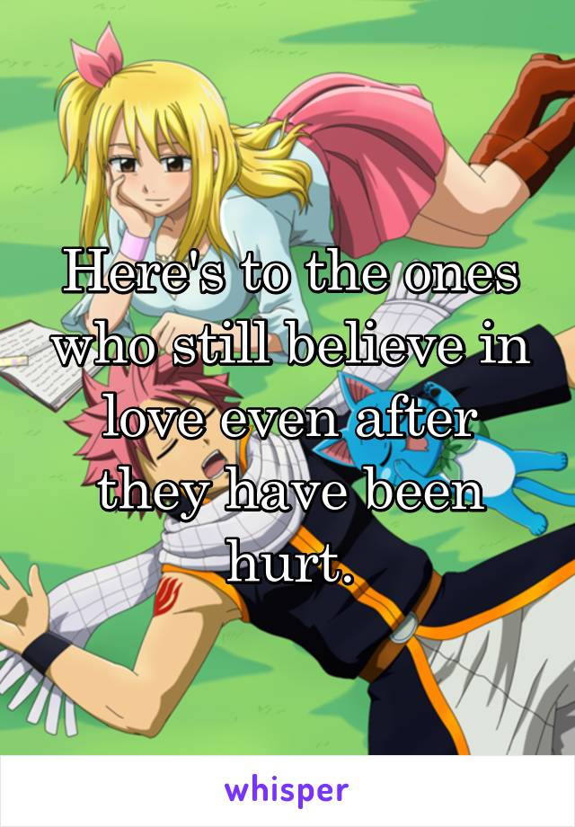 Here's to the ones who still believe in love even after they have been hurt.