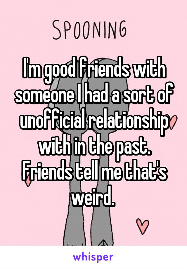 I'm good friends with someone I had a sort of unofficial relationship with in the past. Friends tell me that's weird.