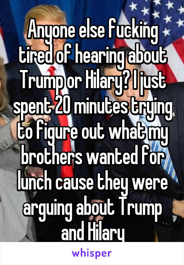 Anyone else fucking tired of hearing about Trump or Hilary? I just spent 20 minutes trying to figure out what my brothers wanted for lunch cause they were arguing about Trump and Hilary