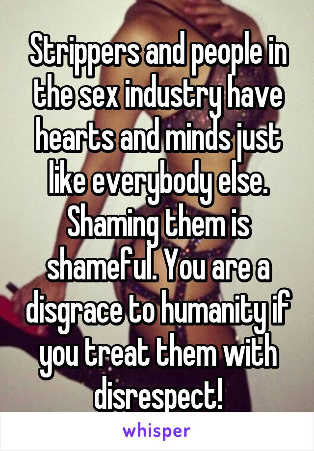 Strippers and people in the sex industry have hearts and minds just like everybody else. Shaming them is shameful. You are a disgrace to humanity if you treat them with disrespect!