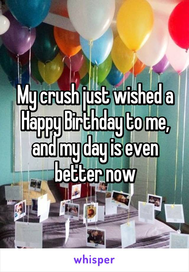 My crush just wished a Happy Birthday to me, and my day is even better now