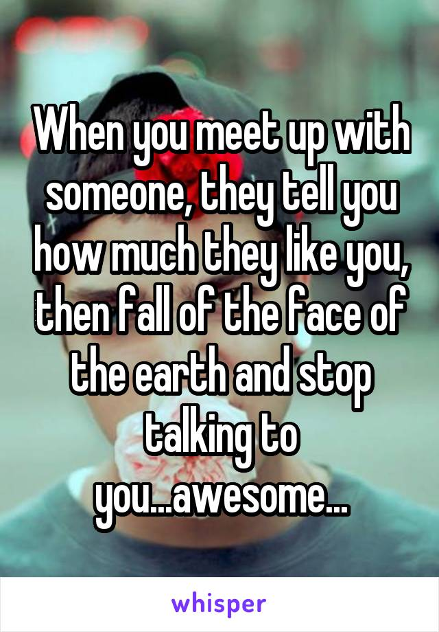 When you meet up with someone, they tell you how much they like you, then fall of the face of the earth and stop talking to you...awesome...