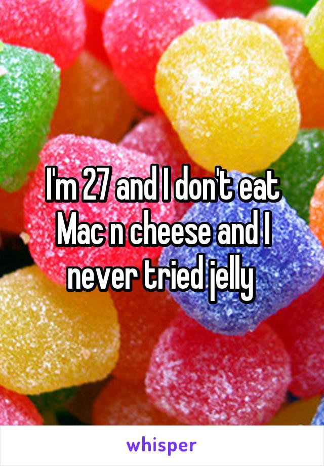 I'm 27 and I don't eat Mac n cheese and I never tried jelly