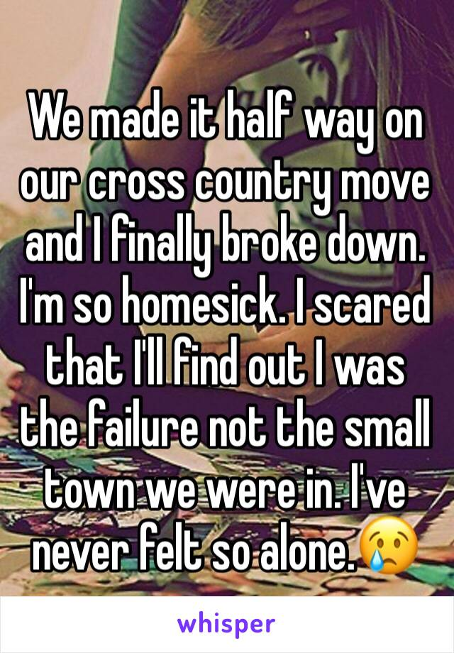 We made it half way on our cross country move and I finally broke down. I'm so homesick. I scared that I'll find out I was the failure not the small town we were in. I've never felt so alone.😢