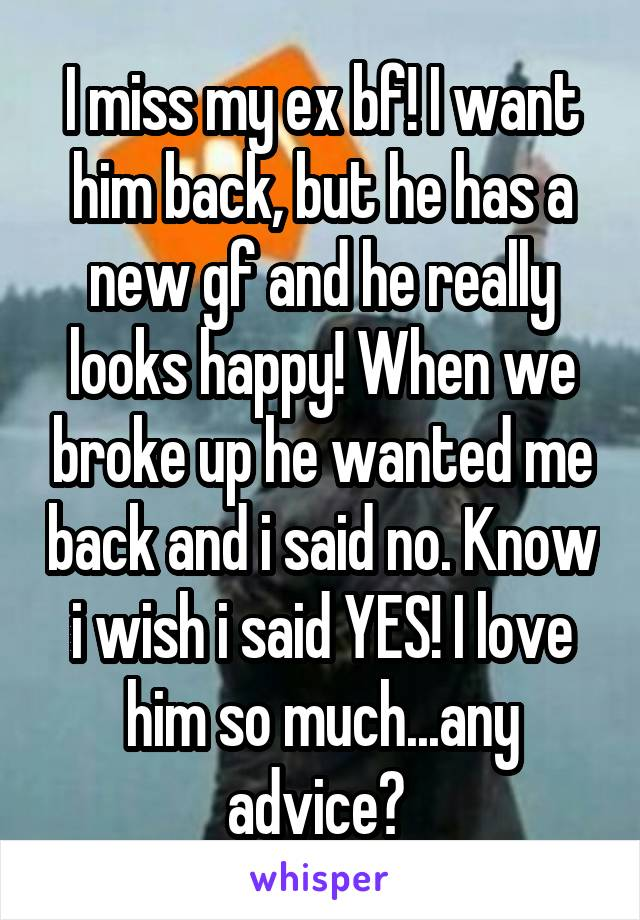 I miss my ex bf! I want him back, but he has a new gf and he really looks happy! When we broke up he wanted me back and i said no. Know i wish i said YES! I love him so much...any advice?