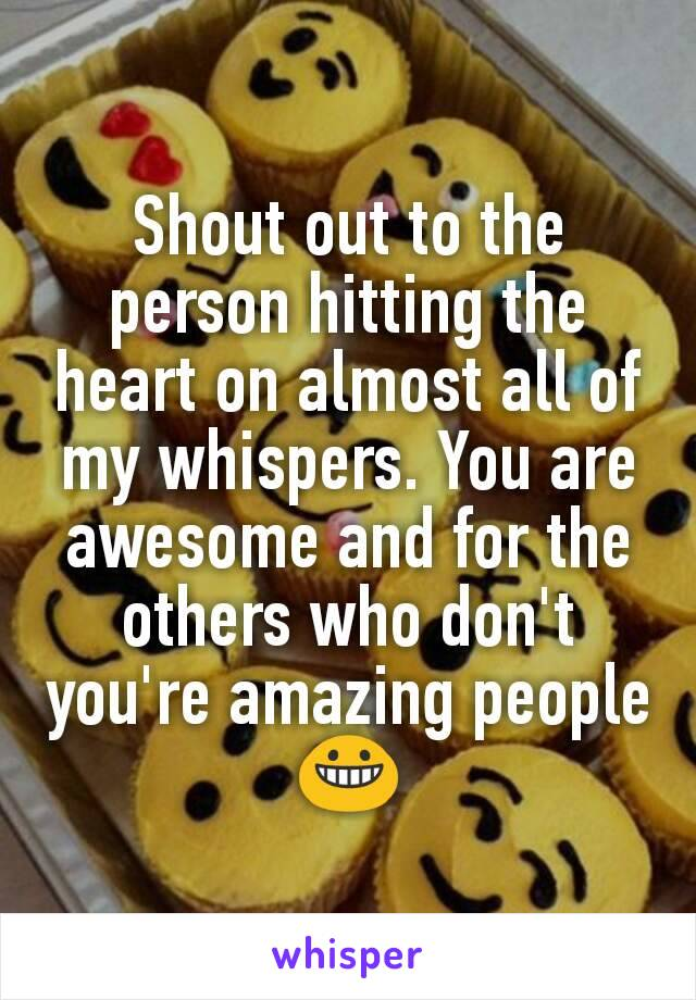 Shout out to the person hitting the heart on almost all of my whispers. You are awesome and for the others who don't you're amazing people 😀