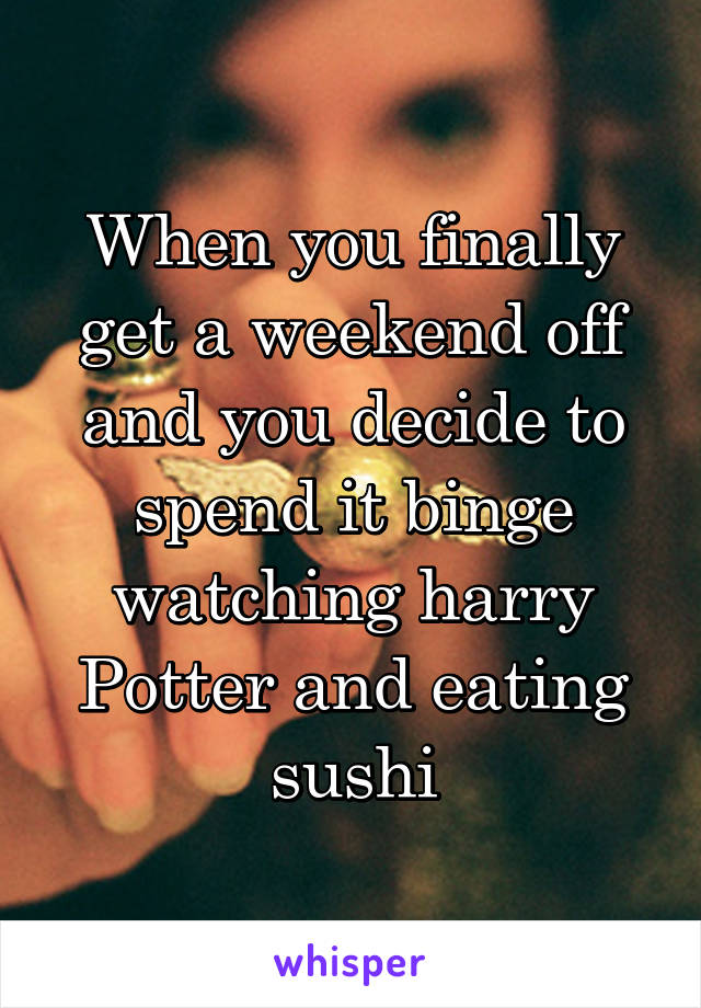 When you finally get a weekend off and you decide to spend it binge watching harry Potter and eating sushi