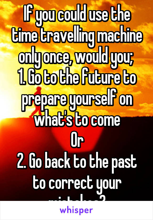 If you could use the time travelling machine only once, would you;  1. Go to the future to prepare yourself on what's to come Or 2. Go back to the past to correct your mistakes?