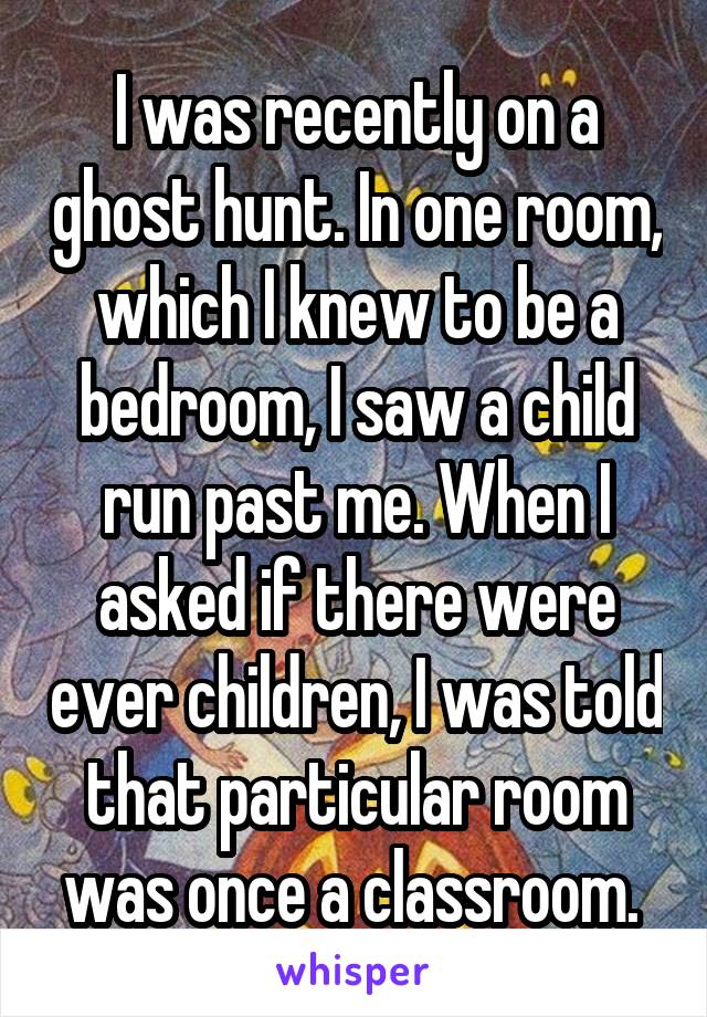 I was recently on a ghost hunt. In one room, which I knew to be a bedroom, I saw a child run past me. When I asked if there were ever children, I was told that particular room was once a classroom.