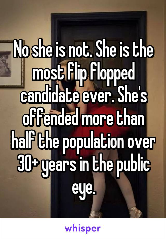 No she is not. She is the most flip flopped candidate ever. She's offended more than half the population over 30+ years in the public eye.
