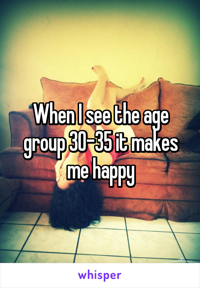 When I see the age group 30-35 it makes me happy