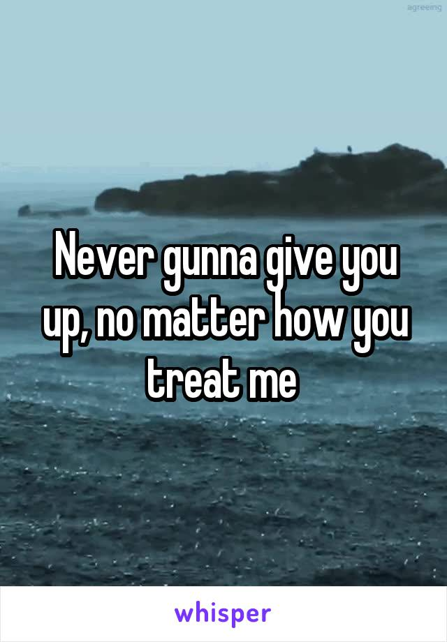Never gunna give you up, no matter how you treat me