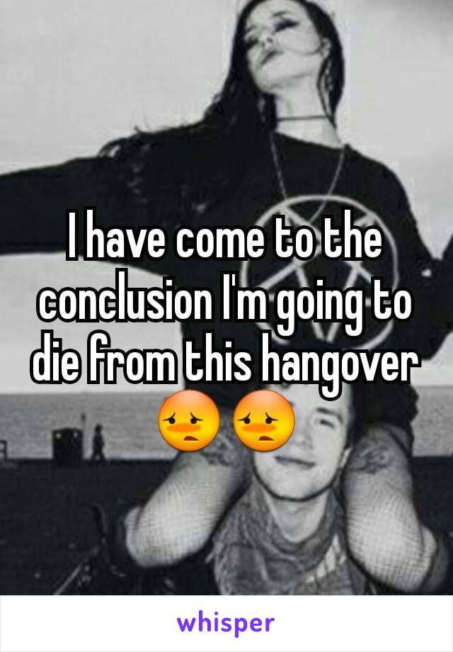 I have come to the conclusion I'm going to die from this hangover 😳😳