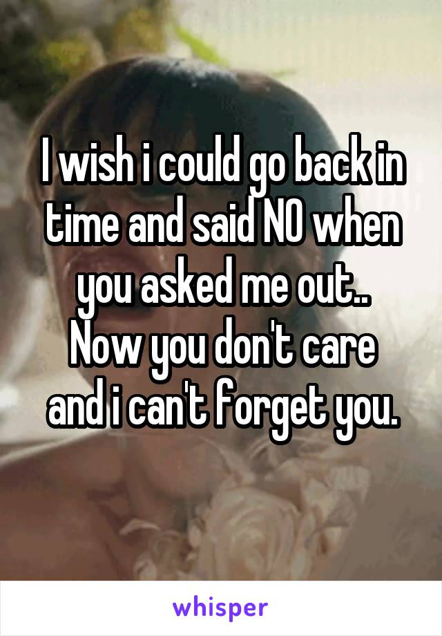 I wish i could go back in time and said NO when you asked me out.. Now you don't care and i can't forget you.
