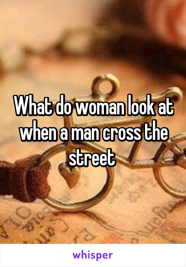 What do woman look at when a man cross the street