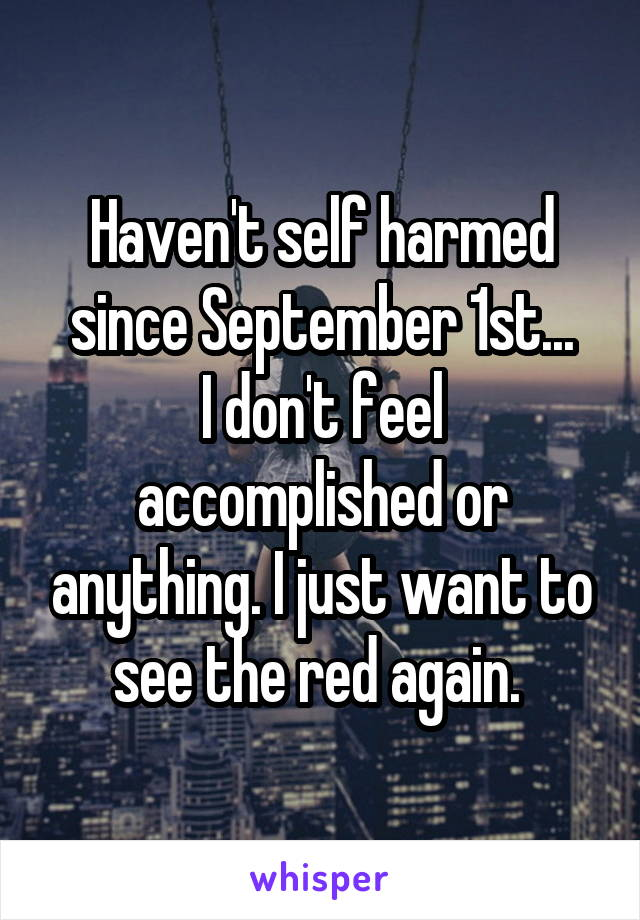 Haven't self harmed since September 1st... I don't feel accomplished or anything. I just want to see the red again.