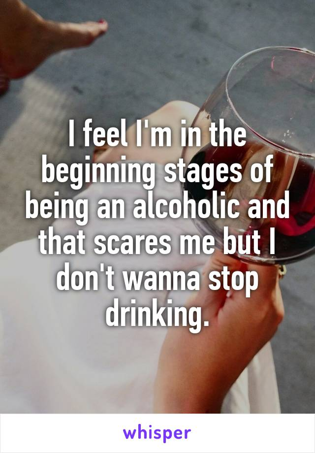 I feel I'm in the beginning stages of being an alcoholic and that scares me but I don't wanna stop drinking.