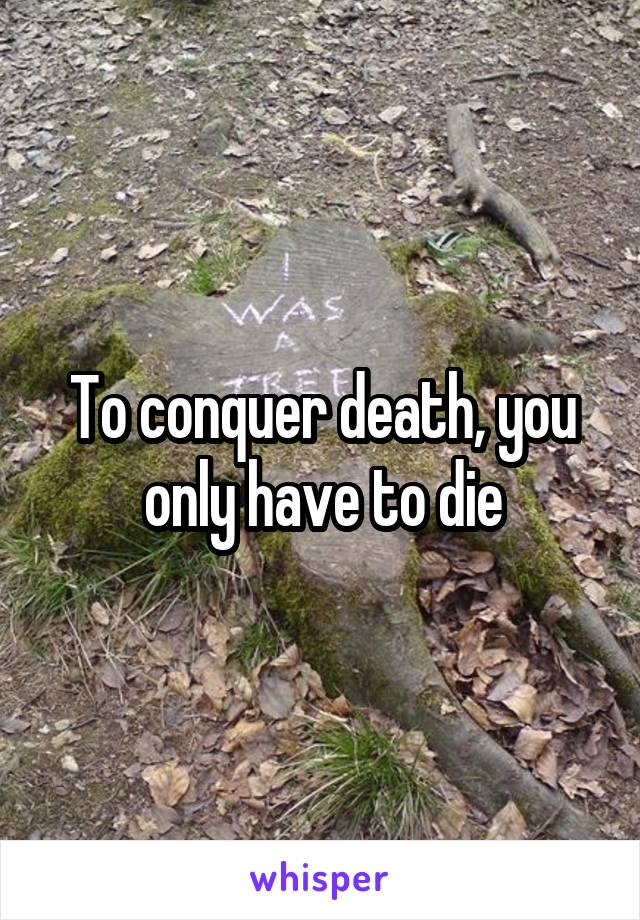 To conquer death, you only have to die