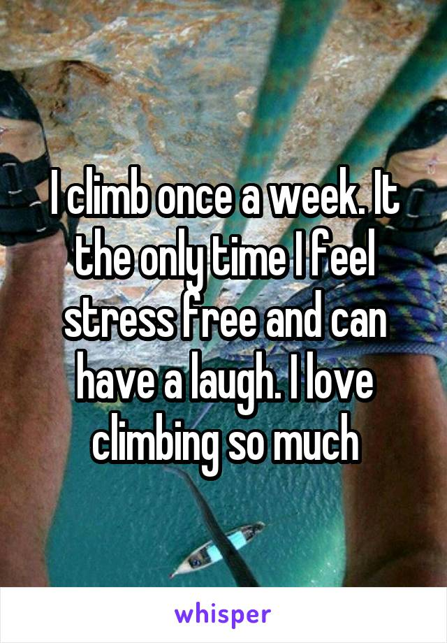 I climb once a week. It the only time I feel stress free and can have a laugh. I love climbing so much