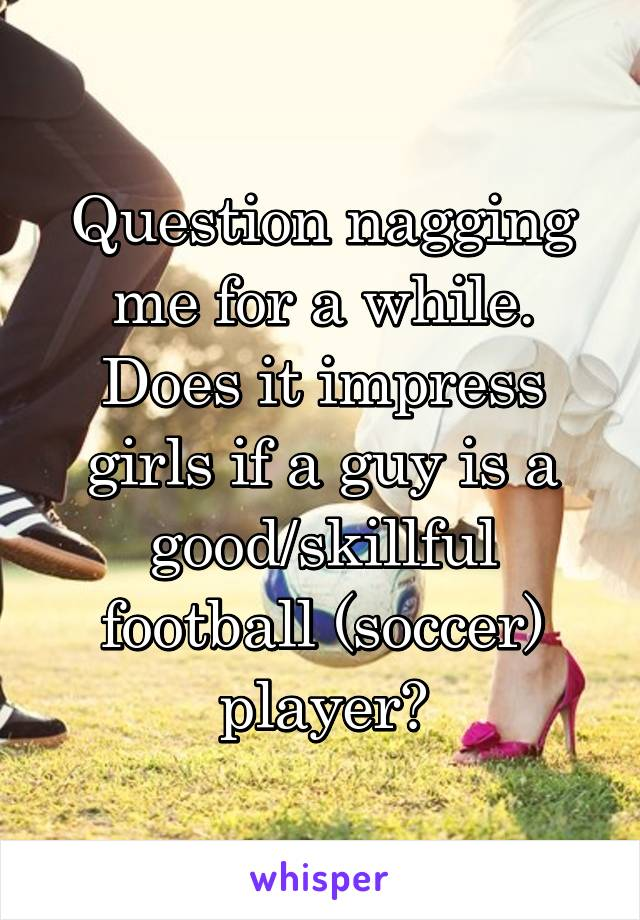 Question nagging me for a while. Does it impress girls if a guy is a good/skillful football (soccer) player?