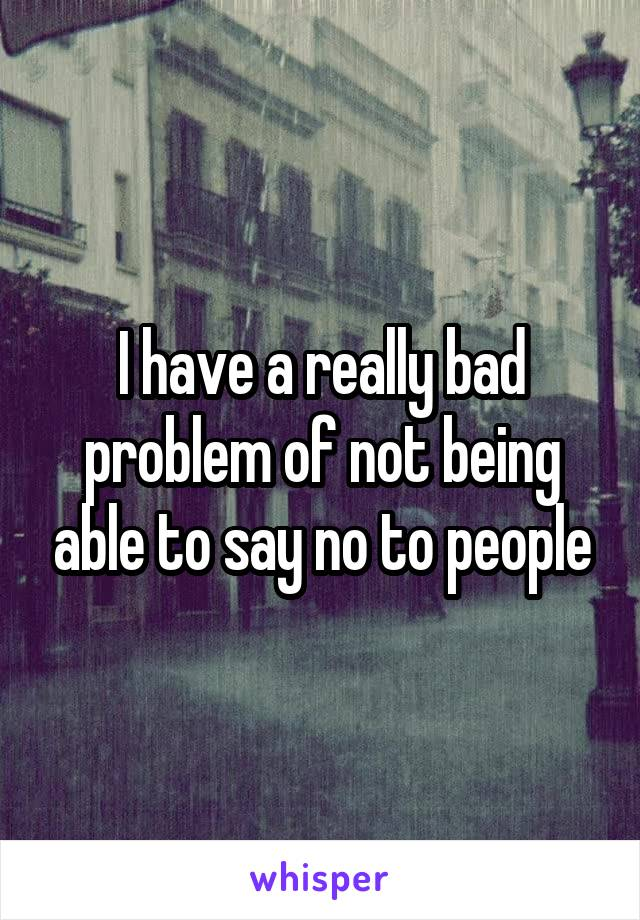 I have a really bad problem of not being able to say no to people